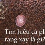 Tìm hiểu cà phê rang xay là gì? Đặc điểm của cafe rang xay
